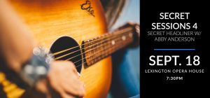 Secret Sessions # 3 - Sept. 18 at the Lexington Opera House with a secret headliner and Abby Anderson