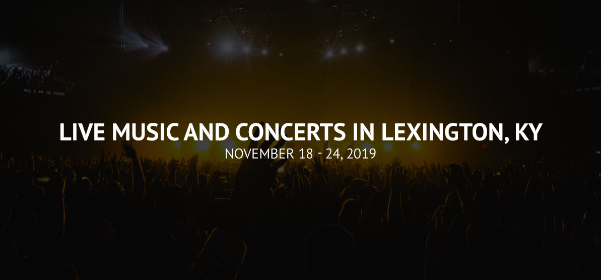 Live Music and Concerts in Lexington, Ky - November 18 - 24, 2019